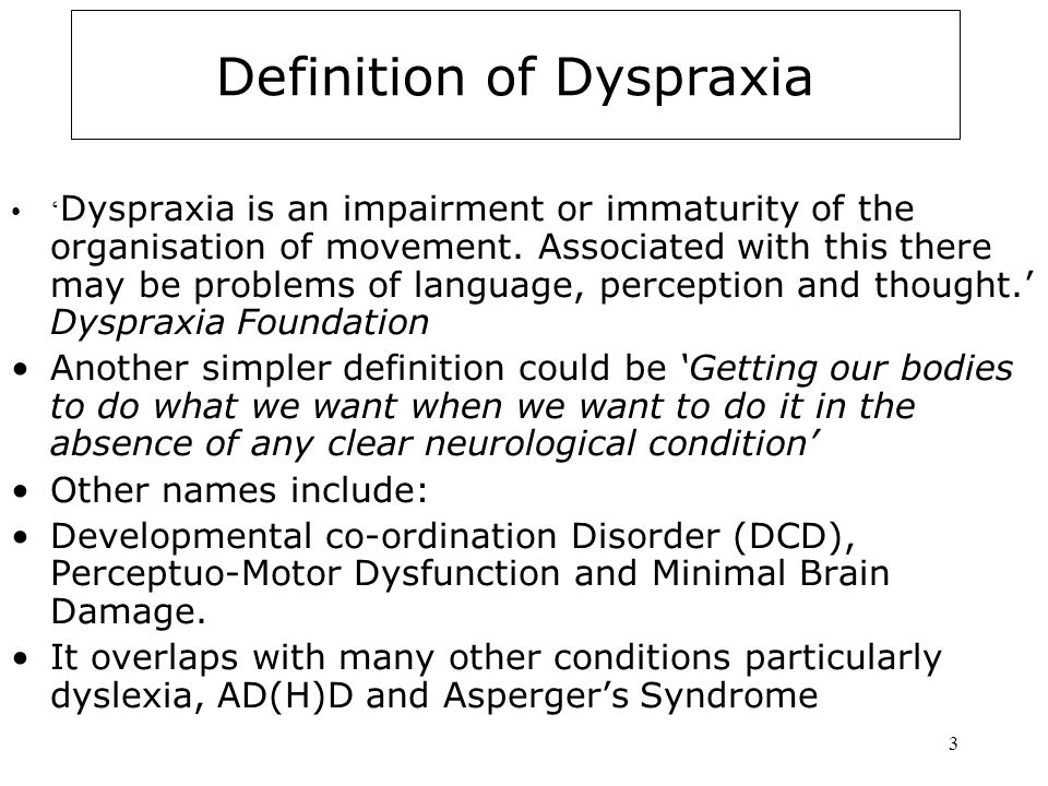 3 Definition of Dyspraxia ' Dyspraxia is an impairment or immaturity of the organisation of movement.