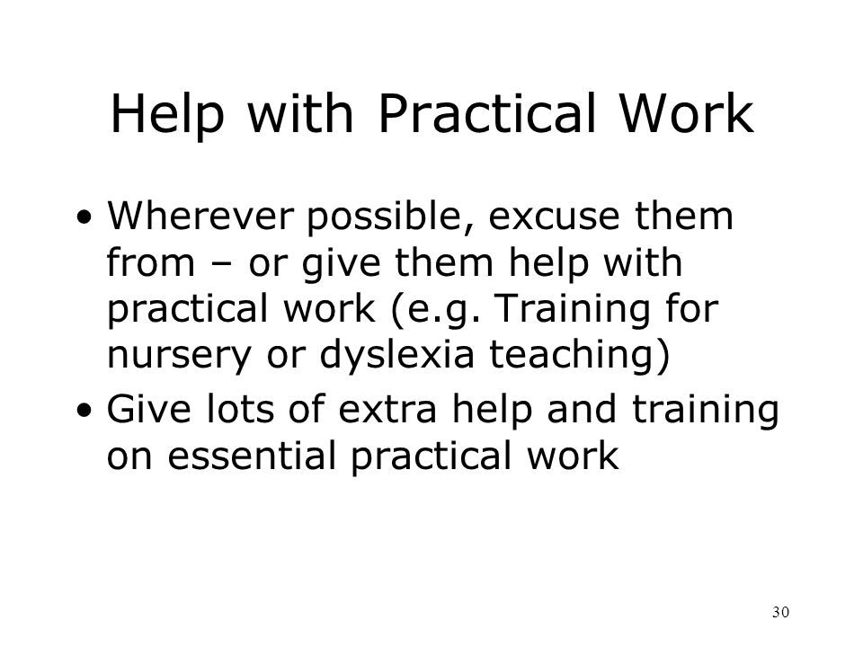 Help with Practical Work Wherever possible, excuse them from – or give them help with practical work (e.g.