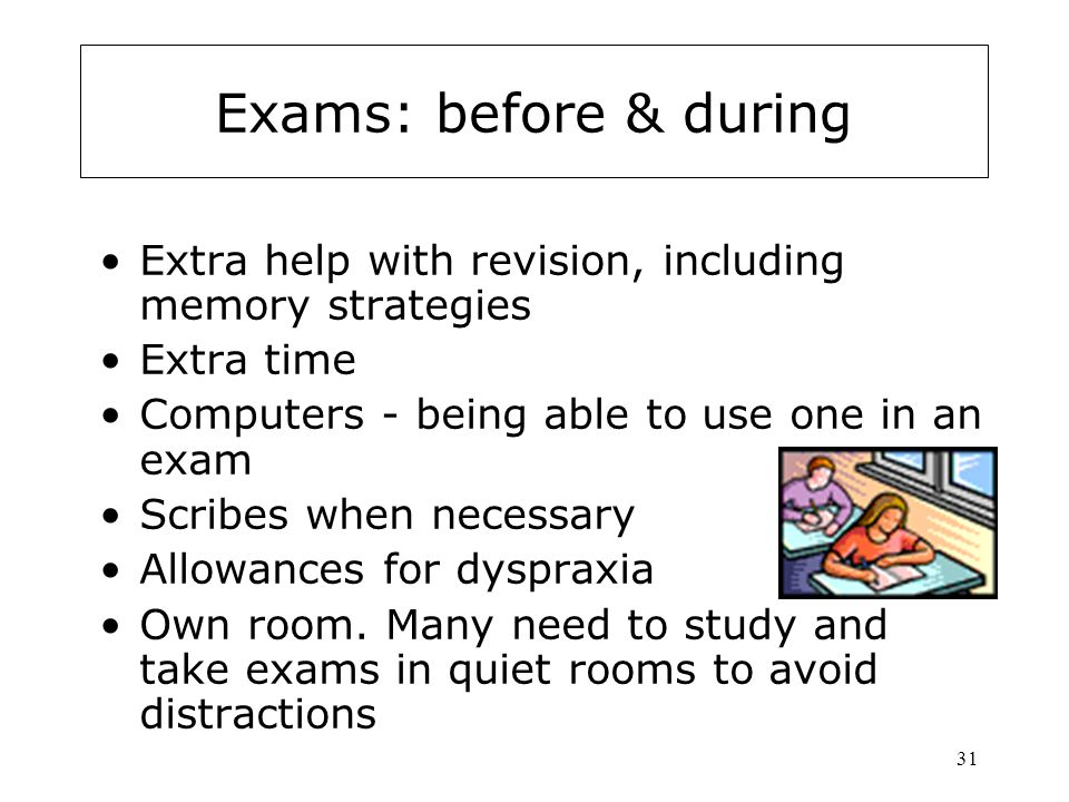 31 Exams: before & during Extra help with revision, including memory strategies Extra time Computers - being able to use one in an exam Scribes when necessary Allowances for dyspraxia Own room.