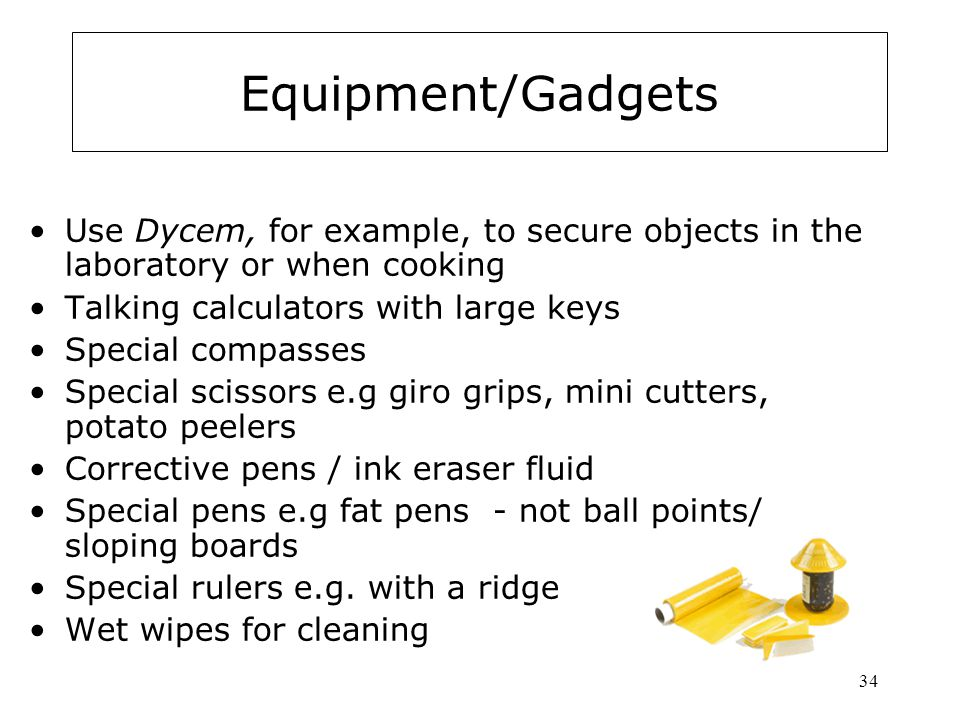 34 Equipment/Gadgets Use Dycem, for example, to secure objects in the laboratory or when cooking Talking calculators with large keys Special compasses Special scissors e.g giro grips, mini cutters, potato peelers Corrective pens / ink eraser fluid Special pens e.g fat pens - not ball points/ sloping boards Special rulers e.g.