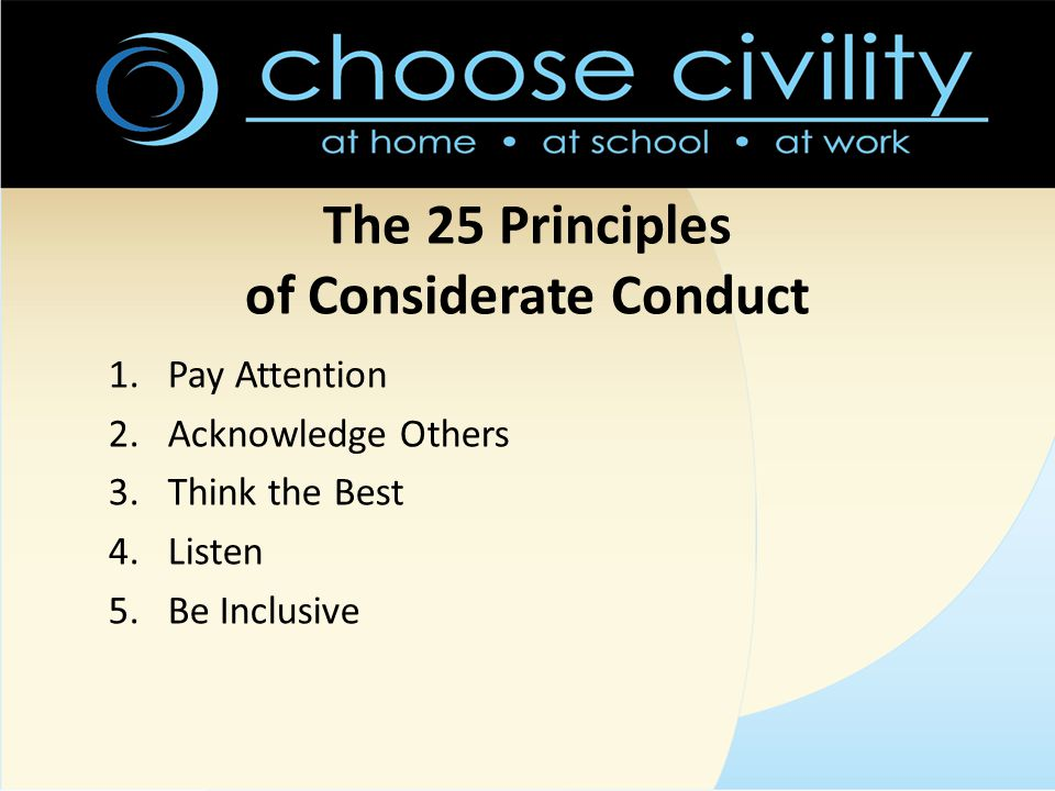The 25 Principles of Considerate Conduct 1.Pay Attention 2.Acknowledge Others 3.Think the Best 4.Listen 5.Be Inclusive