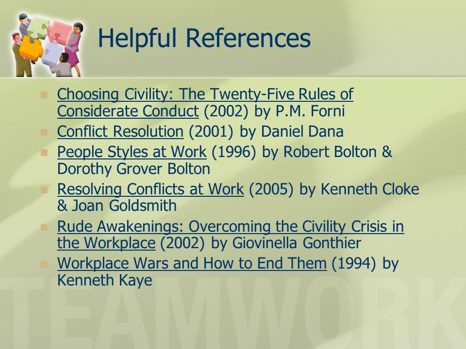 Helpful References Choosing Civility: The Twenty-Five Rules of Considerate Conduct (2002) by P.M. Forni Conflict Resolution (2001) by Daniel Dana Peop