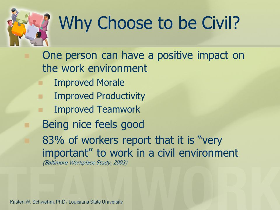 Why Choose to be Civil? One person can have a positive impact on the work environment Improved Morale Improved Productivity Improved Teamwork Being ni