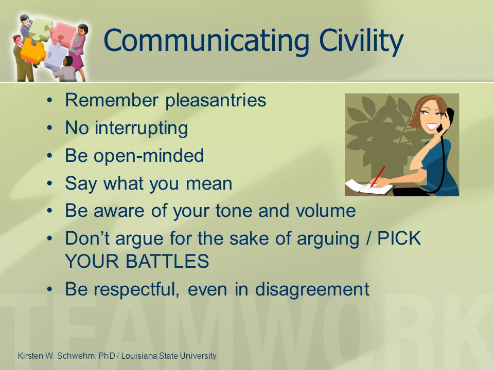 Communicating Civility Remember pleasantries No interrupting Be open-minded Say what you mean Be aware of your tone and volume Don't argue for the sak