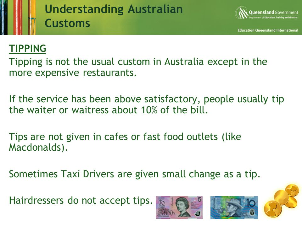 Understanding Australian Customs TIPPING Tipping is not the usual custom in Australia except in the more expensive restaurants.
