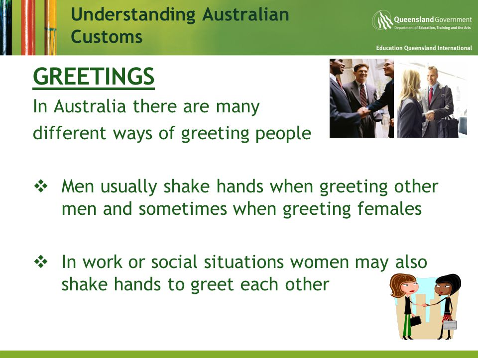GREETINGS In Australia there are many different ways of greeting people  Men usually shake hands when greeting other men and sometimes when greeting females  In work or social situations women may also shake hands to greet each other Understanding Australian Customs