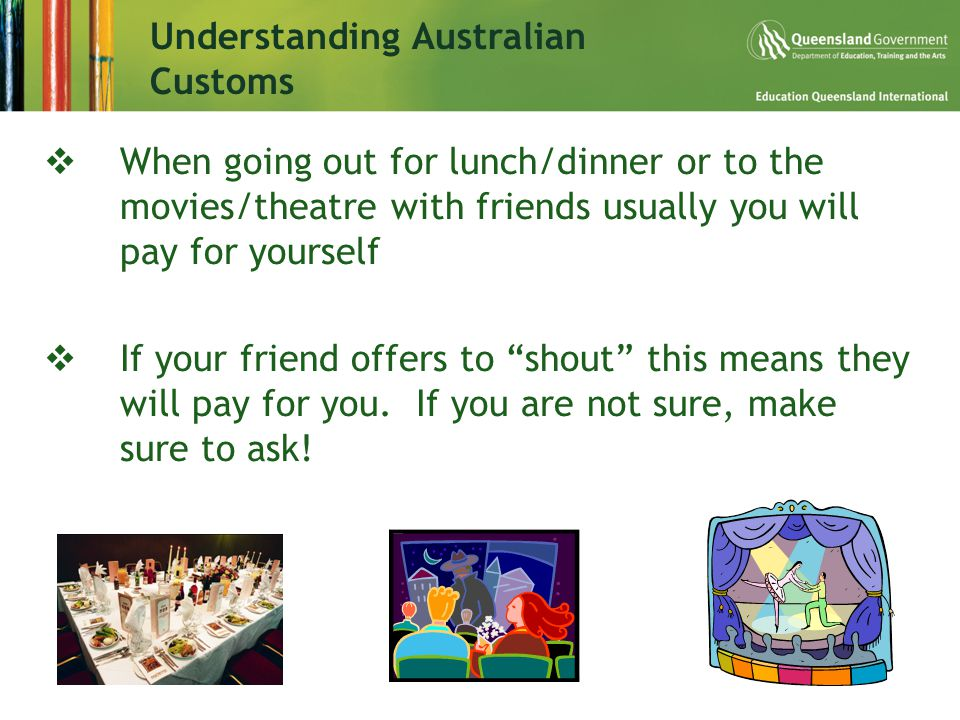  When going out for lunch/dinner or to the movies/theatre with friends usually you will pay for yourself  If your friend offers to shout this means they will pay for you.
