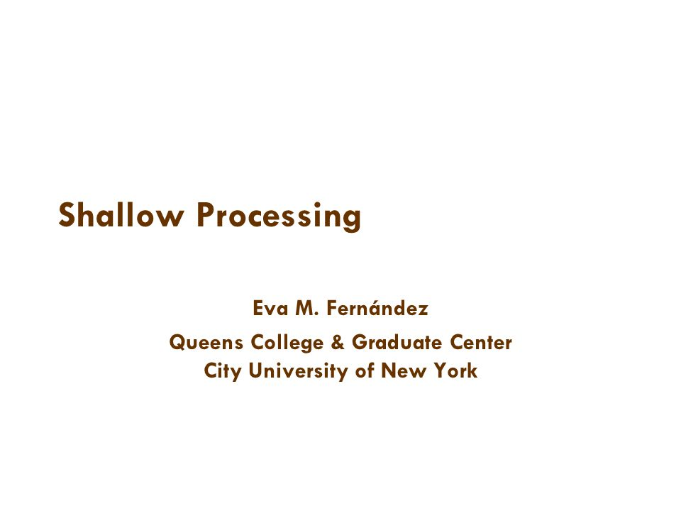 Shallow Processing Eva M. Fernández Queens College & Graduate Center City University of New York