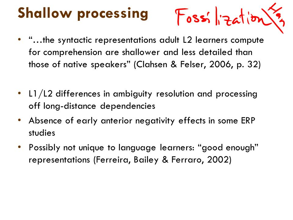 Shallow processing …the syntactic representations adult L2 learners compute for comprehension are shallower and less detailed than those of native speakers (Clahsen & Felser, 2006, p.