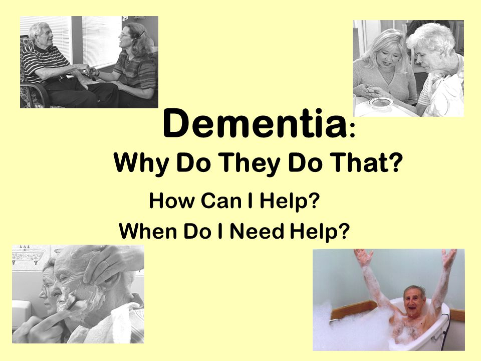Dementia : Why Do They Do That? How Can I Help? When Do I Need Help?