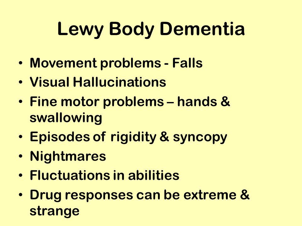 Lewy Body Dementia Movement problems - Falls Visual Hallucinations Fine motor problems – hands & swallowing Episodes of rigidity & syncopy Nightmares Fluctuations in abilities Drug responses can be extreme & strange