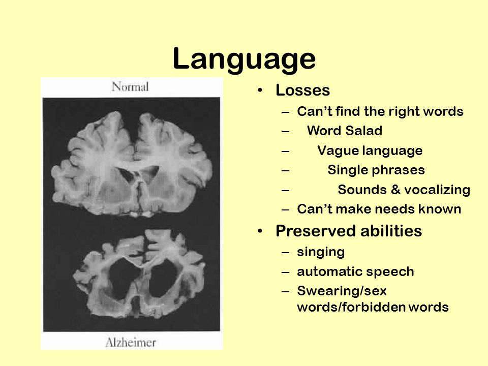 Language Losses – Can't find the right words – Word Salad – Vague language – Single phrases – Sounds & vocalizing – Can't make needs known Preserved abilities – singing – automatic speech – Swearing/sex words/forbidden words