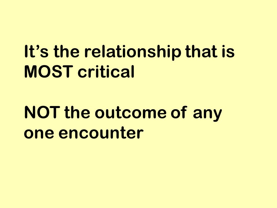 It's the relationship that is MOST critical NOT the outcome of any one encounter