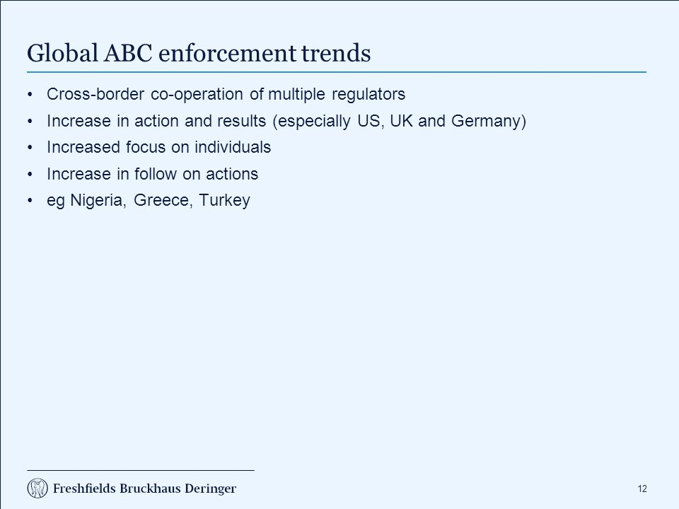 12 Global ABC enforcement trends Cross-border co-operation of multiple regulators Increase in action and results (especially US, UK and Germany) Increased focus on individuals Increase in follow on actions eg Nigeria, Greece, Turkey