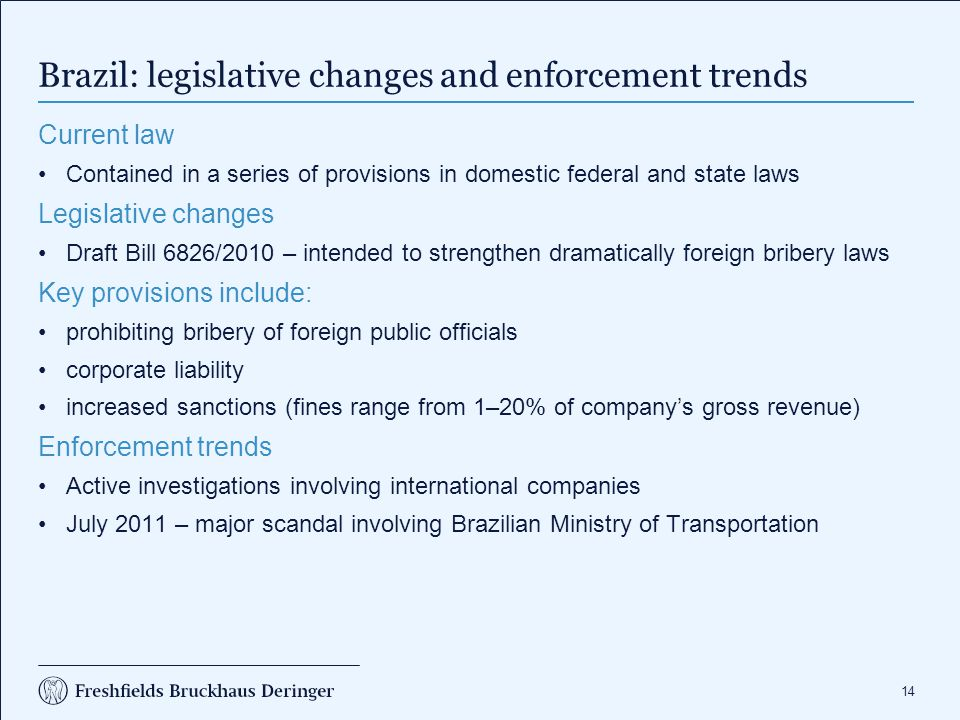 14 Brazil: legislative changes and enforcement trends Current law Contained in a series of provisions in domestic federal and state laws Legislative changes Draft Bill 6826/2010 – intended to strengthen dramatically foreign bribery laws Key provisions include: prohibiting bribery of foreign public officials corporate liability increased sanctions (fines range from 1–20% of company's gross revenue) Enforcement trends Active investigations involving international companies July 2011 – major scandal involving Brazilian Ministry of Transportation