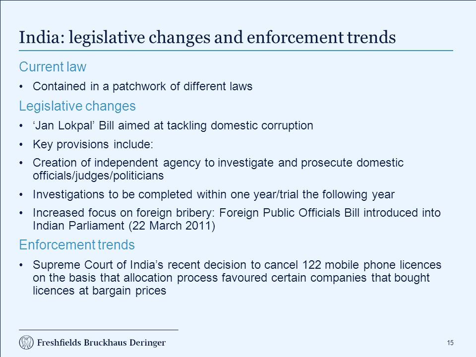 15 India: legislative changes and enforcement trends Current law Contained in a patchwork of different laws Legislative changes 'Jan Lokpal' Bill aimed at tackling domestic corruption Key provisions include: Creation of independent agency to investigate and prosecute domestic officials/judges/politicians Investigations to be completed within one year/trial the following year Increased focus on foreign bribery: Foreign Public Officials Bill introduced into Indian Parliament (22 March 2011) Enforcement trends Supreme Court of India's recent decision to cancel 122 mobile phone licences on the basis that allocation process favoured certain companies that bought licences at bargain prices
