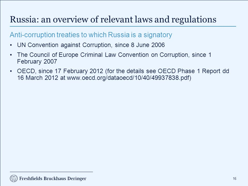 16 Russia: an overview of relevant laws and regulations Anti-corruption treaties to which Russia is a signatory UN Convention against Corruption, since 8 June 2006 The Council of Europe Criminal Law Convention on Corruption, since 1 February 2007 OECD, since 17 February 2012 (for the details see OECD Phase 1 Report dd 16 March 2012 at www.oecd.org/dataoecd/10/40/49937838.pdf)