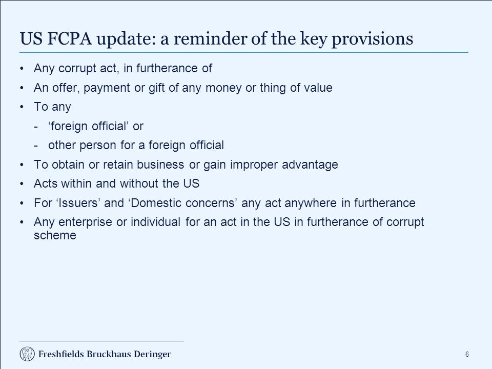 6 US FCPA update: a reminder of the key provisions Any corrupt act, in furtherance of An offer, payment or gift of any money or thing of value To any ­'foreign official' or ­other person for a foreign official To obtain or retain business or gain improper advantage Acts within and without the US For 'Issuers' and 'Domestic concerns' any act anywhere in furtherance Any enterprise or individual for an act in the US in furtherance of corrupt scheme
