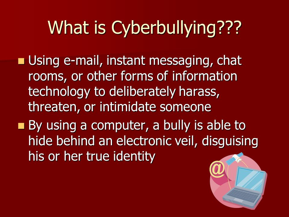 What is Cyberbullying .