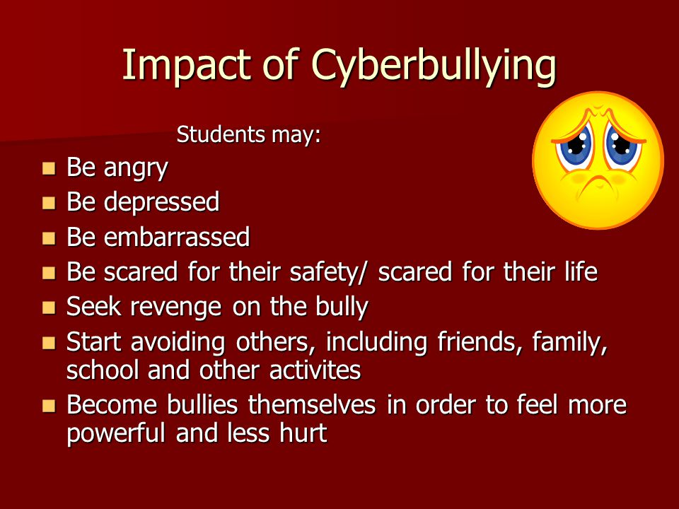 Impact of Cyberbullying Students may: Be angry Be angry Be depressed Be depressed Be embarrassed Be embarrassed Be scared for their safety/ scared for their life Be scared for their safety/ scared for their life Seek revenge on the bully Seek revenge on the bully Start avoiding others, including friends, family, school and other activites Start avoiding others, including friends, family, school and other activites Become bullies themselves in order to feel more powerful and less hurt Become bullies themselves in order to feel more powerful and less hurt