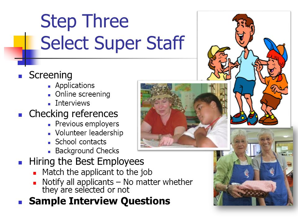 Step Three Select Super Staff Screening Applications Online screening Interviews Checking references Previous employers Volunteer leadership School contacts Background Checks Hiring the Best Employees Match the applicant to the job Notify all applicants – No matter whether they are selected or not Sample Interview Questions