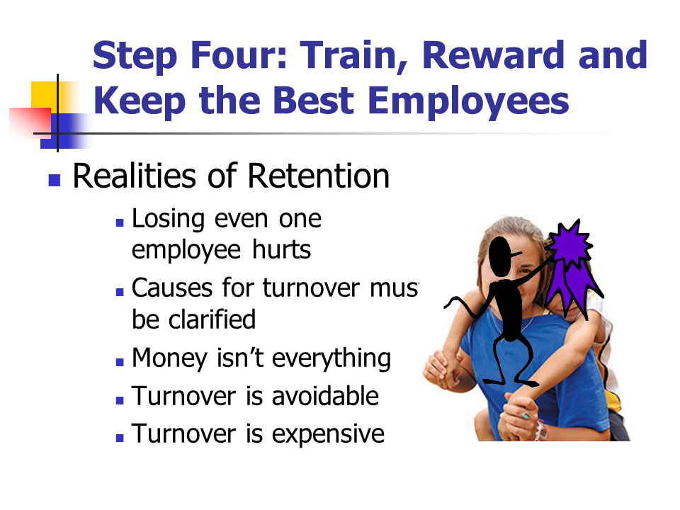 Step Four: Train, Reward and Keep the Best Employees Realities of Retention Losing even one employee hurts Causes for turnover must be clarified Money