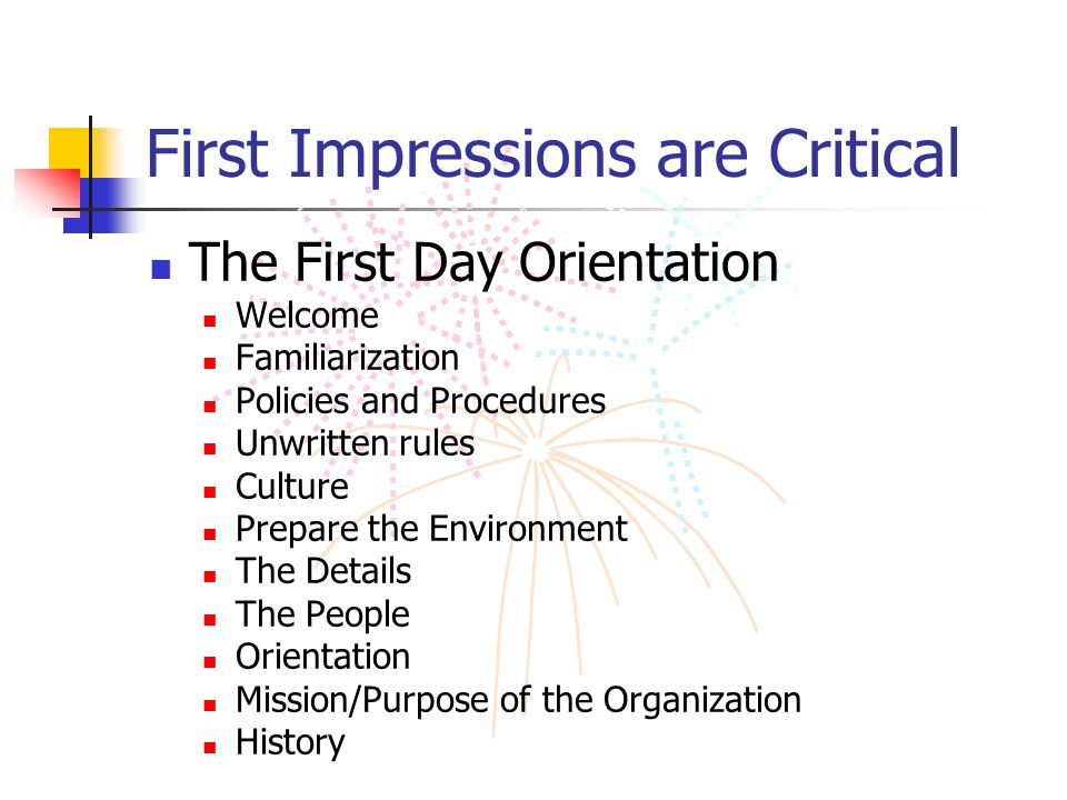 First Impressions are Critical The First Day Orientation Welcome Familiarization Policies and Procedures Unwritten rules Culture Prepare the Environme