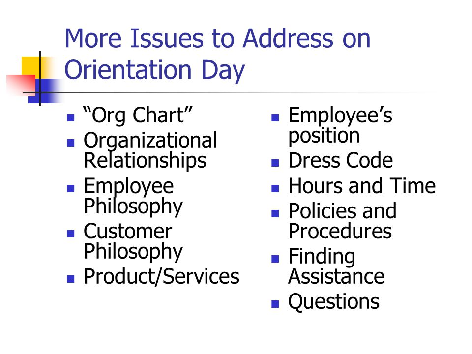More Issues to Address on Orientation Day Org Chart Organizational Relationships Employee Philosophy Customer Philosophy Product/Services Employee's position Dress Code Hours and Time Policies and Procedures Finding Assistance Questions