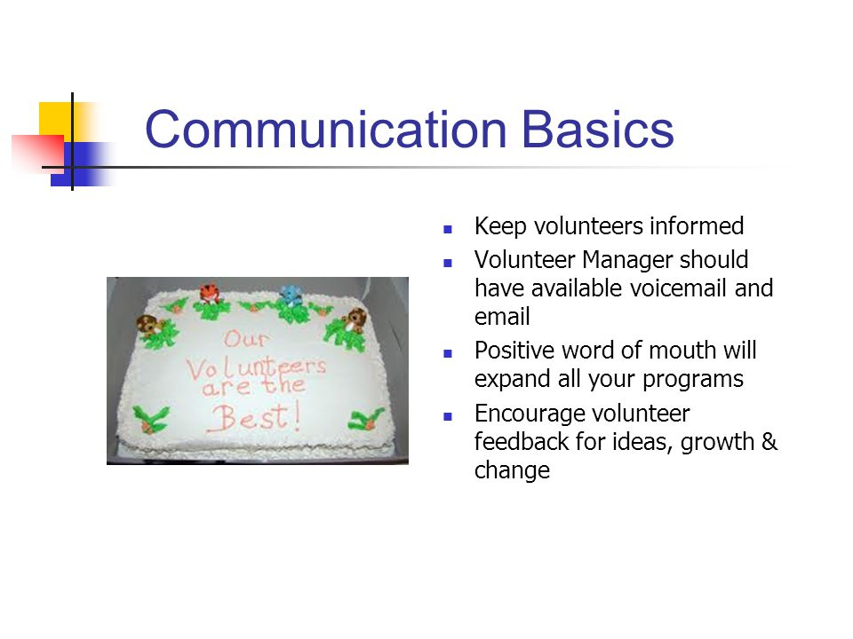 Communication Basics Keep volunteers informed Volunteer Manager should have available voicemail and email Positive word of mouth will expand all your programs Encourage volunteer feedback for ideas, growth & change