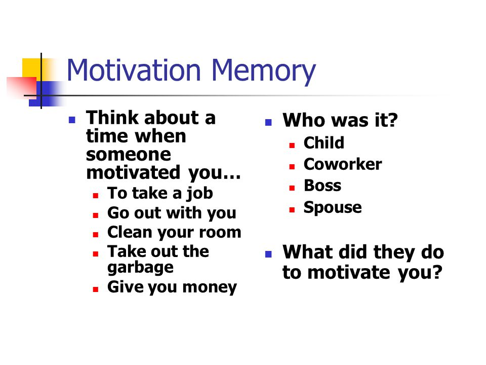 Motivation Memory Think about a time when someone motivated you… To take a job Go out with you Clean your room Take out the garbage Give you money Who was it.