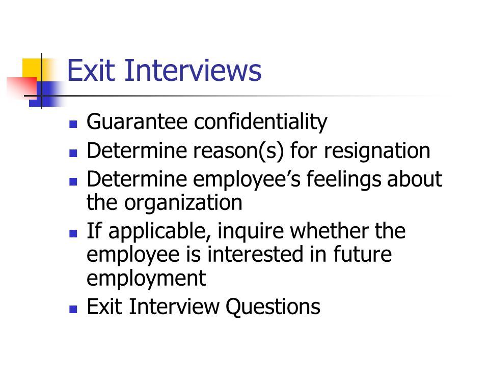 Exit Interviews Guarantee confidentiality Determine reason(s) for resignation Determine employee's feelings about the organization If applicable, inquire whether the employee is interested in future employment Exit Interview Questions
