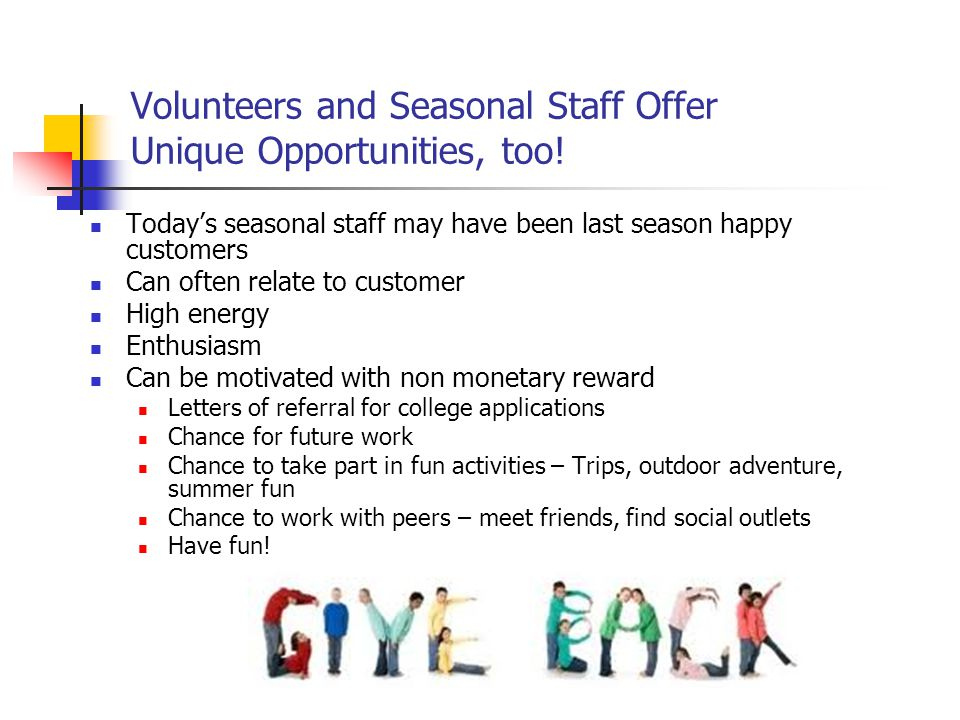 Volunteers and Seasonal Staff Offer Unique Opportunities, too! Today's seasonal staff may have been last season happy customers Can often relate to cu