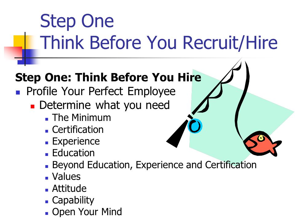 Step One Think Before You Recruit/Hire Step One: Think Before You Hire Profile Your Perfect Employee Determine what you need The Minimum Certification Experience Education Beyond Education, Experience and Certification Values Attitude Capability Open Your Mind