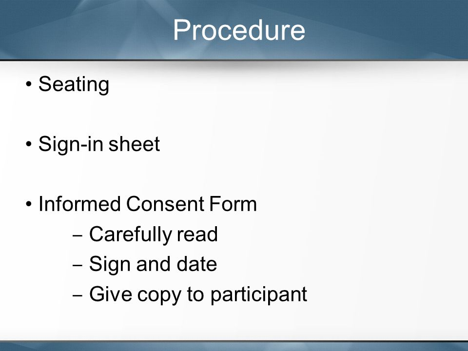 Seating Sign-in sheet Informed Consent Form ‒ Carefully read ‒ Sign and date ‒ Give copy to participant Procedure