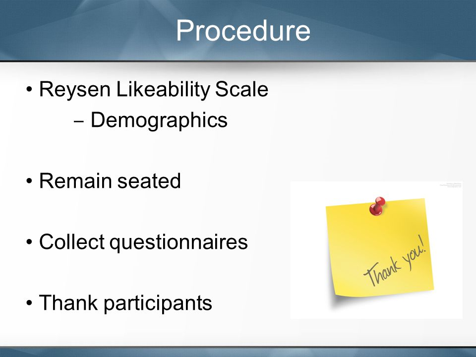 Reysen Likeability Scale ‒ Demographics Remain seated Collect questionnaires Thank participants Procedure