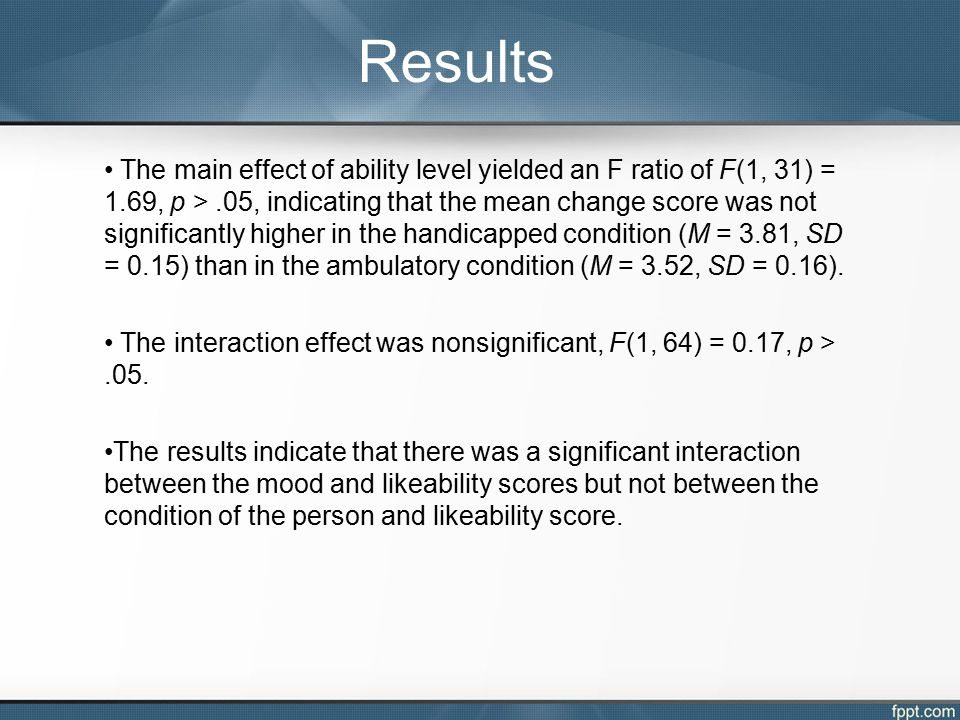 The main effect of ability level yielded an F ratio of F(1, 31) = 1.69, p >.05, indicating that the mean change score was not significantly higher in the handicapped condition (M = 3.81, SD = 0.15) than in the ambulatory condition (M = 3.52, SD = 0.16).