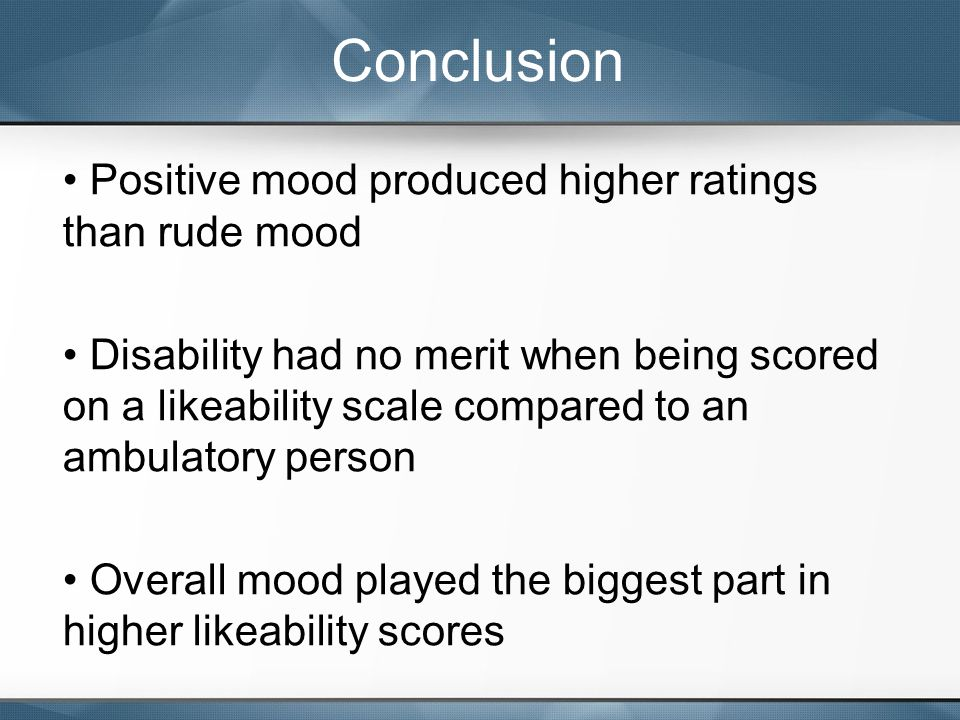 Positive mood produced higher ratings than rude mood Disability had no merit when being scored on a likeability scale compared to an ambulatory person