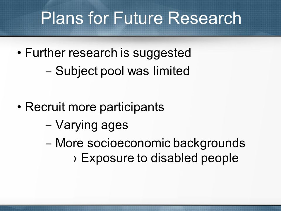 Further research is suggested ‒ Subject pool was limited Recruit more participants ‒ Varying ages ‒ More socioeconomic backgrounds › Exposure to disab
