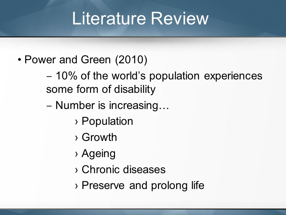 Power and Green (2010) ‒ 10% of the world's population experiences some form of disability ‒ Number is increasing… › Population › Growth › Ageing › Chronic diseases › Preserve and prolong life Literature Review