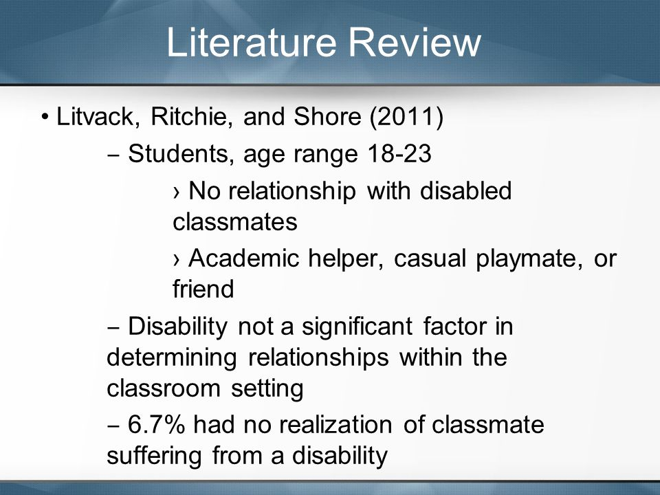 Litvack, Ritchie, and Shore (2011) ‒ Students, age range 18-23 › No relationship with disabled classmates › Academic helper, casual playmate, or friend ‒ Disability not a significant factor in determining relationships within the classroom setting ‒ 6.7% had no realization of classmate suffering from a disability Literature Review