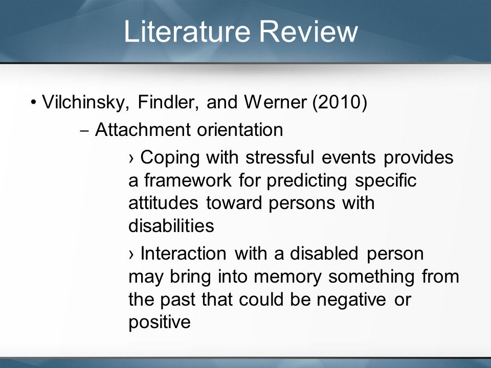 Vilchinsky, Findler, and Werner (2010) ‒ Attachment orientation › Coping with stressful events provides a framework for predicting specific attitudes toward persons with disabilities › Interaction with a disabled person may bring into memory something from the past that could be negative or positive Literature Review