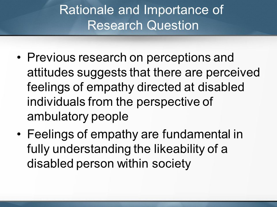 Previous research on perceptions and attitudes suggests that there are perceived feelings of empathy directed at disabled individuals from the perspective of ambulatory people Feelings of empathy are fundamental in fully understanding the likeability of a disabled person within society Rationale and Importance of Research Question