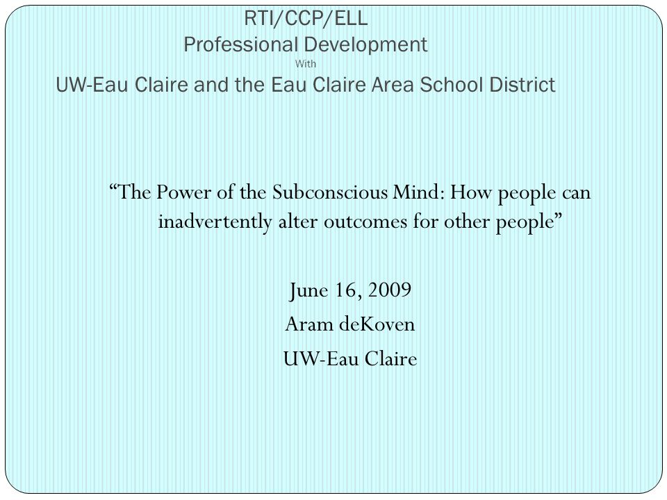RTI/CCP/ELL Professional Development With UW-Eau Claire and the Eau Claire Area School District The Power of the Subconscious Mind: How people can inadvertently alter outcomes for other people June 16, 2009 Aram deKoven UW-Eau Claire