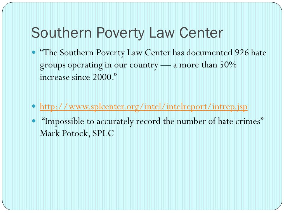 Southern Poverty Law Center The Southern Poverty Law Center has documented 926 hate groups operating in our country — a more than 50% increase since 2000. http://www.splcenter.org/intel/intelreport/intrep.jsp Impossible to accurately record the number of hate crimes Mark Potock, SPLC