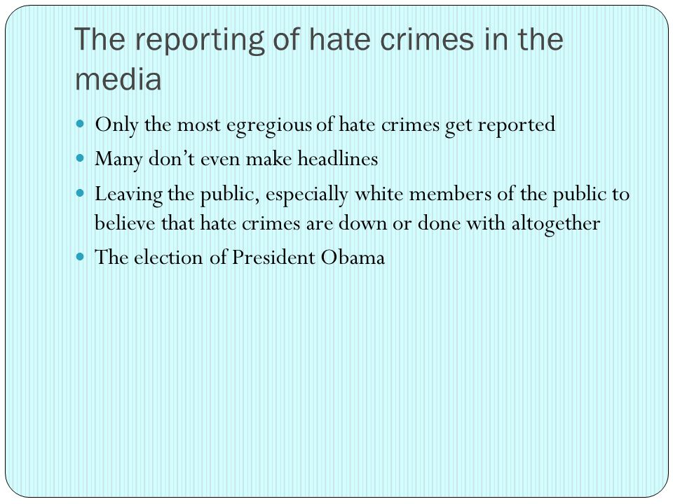 The reporting of hate crimes in the media Only the most egregious of hate crimes get reported Many don't even make headlines Leaving the public, especially white members of the public to believe that hate crimes are down or done with altogether The election of President Obama