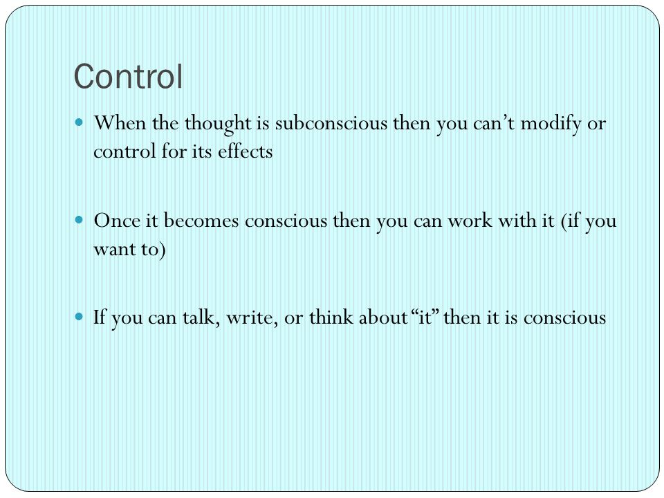 Control When the thought is subconscious then you can't modify or control for its effects Once it becomes conscious then you can work with it (if you want to) If you can talk, write, or think about it then it is conscious