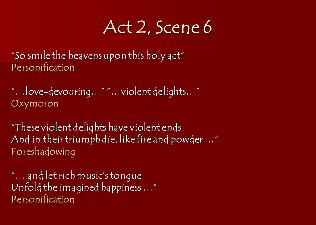 Act 2, Scene 6 So smile the heavens upon this holy act Personification …love-devouring… …violent delights… Oxymoron These violent delights have violent ends And in their triumph die, like fire and powder … Foreshadowing … and let rich music's tongue Unfold the imagined happiness … Personification