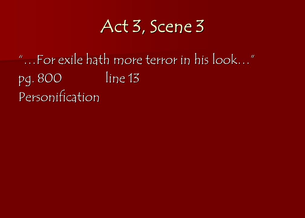 Act 3, Scene 3 …For exile hath more terror in his look… pg. 800line 13 Personification