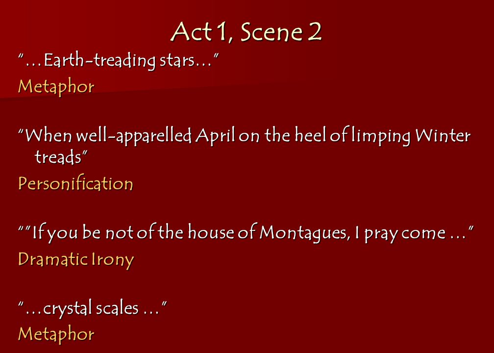 Act 1, Scene 2 …Earth-treading stars… Metaphor When well-apparelled April on the heel of limping Winter treads Personification If you be not of the house of Montagues, I pray come … Dramatic Irony …crystal scales … Metaphor