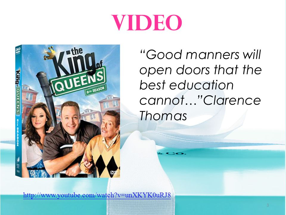 3 http://www.youtube.com/watch v=unXKYK0uRJ8 Video Good manners will open doors that the best education cannot… Clarence Thomas